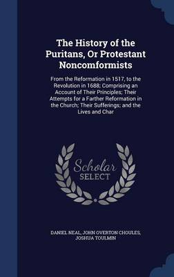 The History of the Puritans, or Protestant Noncomformists: From the Reformation in 1517, to the Revolution in 1688; Comprising an Account of Their Principles; Their Attempts for a Farther Reformation in the Church; Their Sufferings; And the Lives and Char