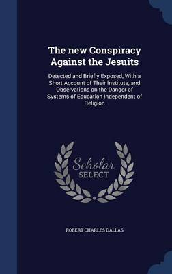 The New Conspiracy Against the Jesuits: Detected and Briefly Exposed, with a Short Account of Their Institute, and Observations on the Danger of Systems of Education Independent of Religion
