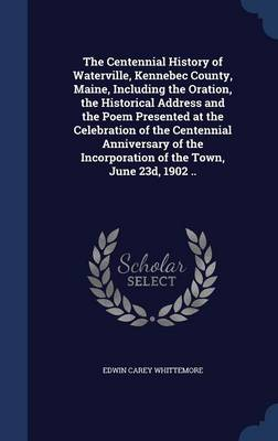 The Centennial History of Waterville, Kennebec County, Maine, Including the Oration, the Historical Address and the Poem Presented at the Celebration of the Centennial Anniversary of the Incorporation of the Town, June 23d, 1902 ..