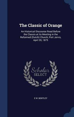 The Classic of Orange: An Historical Discourse Read Before the Classis at Its Meeting in the Reformed (Dutch) Church, Port Jervis, April 20, 1875
