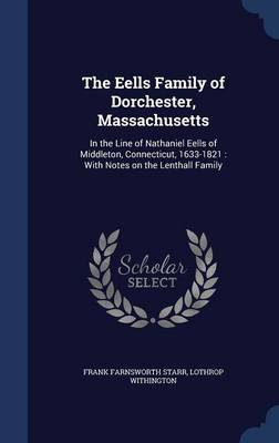The Eells Family of Dorchester, Massachusetts: In the Line of Nathaniel Eells of Middleton, Connecticut, 1633-1821: With Notes on the Lenthall Family