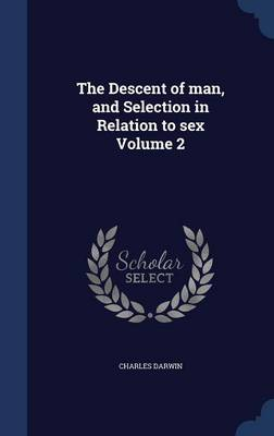 The Descent of Man, and Selection in Relation to Sex Volume 2