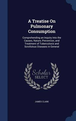 A Treatise on Pulmonary Consumption: Comprehending an Inquiry Into the Causes, Nature, Prevention, and Treatment of Tuberculosis and Scrofulous Diseases in General