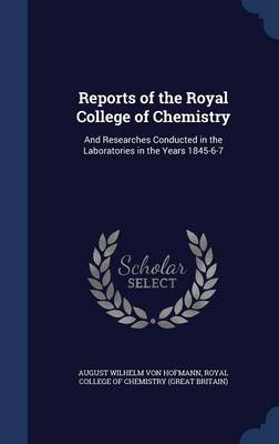 Reports of the Royal College of Chemistry: And Researches Conducted in the Laboratories in the Years 1845-6-7