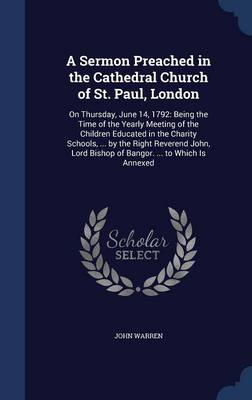 A Sermon Preached in the Cathedral Church of St. Paul, London: On Thursday, June 14, 1792: Being the Time of the Yearly Meeting of the Children Educated in the Charity Schools, ... by the Right Reverend John, Lord Bishop of Bangor. ... to Which Is Annexed