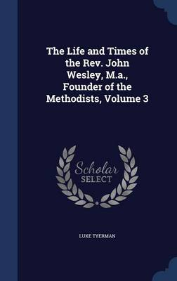 The Life and Times of the REV. John Wesley, M.A., Founder of the Methodists; Volume 3