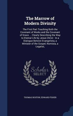 The Marrow of Modern Divinity: The First Part Touching Both the Covenant of Works and the Covenant of Grace ... Clearly Describing the Way to Eternal Life by Jesus Christ: In a Dialogue Betwixt Evangelista, a Minister of the Gospel, Nomista, a Legalist,