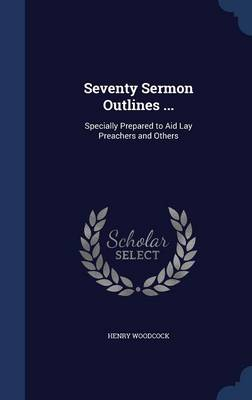 Seventy Sermon Outlines ...: Specially Prepared to Aid Lay Preachers and Others