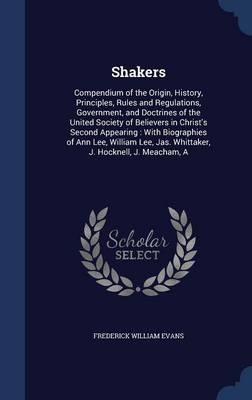 Shakers: Compendium of the Origin, History, Principles, Rules and Regulations, Government, and Doctrines of the United Society of Believers in Christ's Second Appearing: With Biographies of Ann Lee, William Lee, Jas. Whittaker, J. Hocknell, J. Meacham, a