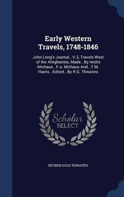 Early Western Travels, 1748-1846: John Long's Journal...V.3, Travels West of the Alleghanies, Made...by Andre Michaux...F.A. Michaux And...T.M. Harris...Edited...by R.G. Thwaites