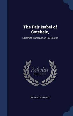 The Fair Isabel of Cotehele,: A Cornish Romance, in Six Cantos