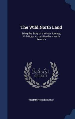 The Wild North Land: Being the Story of a Winter Journey, with Dogs, Across Northern North America