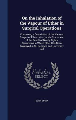 On the Inhalation of the Vapour of Ether in Surgical Operations: Containing a Description of the Various Stages of Etherization, and a Statement of the Result of Nearly Eighty Operations in Which Ether Has Been Employed in St. George's and University Coll