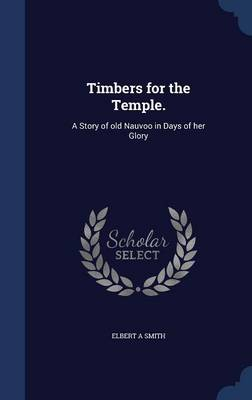 Timbers for the Temple.: A Story of Old Nauvoo in Days of Her Glory