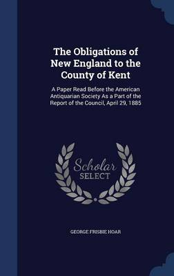 The Obligations of New England to the County of Kent: A Paper Read Before the American Antiquarian Society as a Part of the Report of the Council, April 29, 1885
