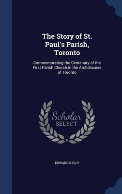 The Story of St. Paul's Parish, Toronto: Commemorating the Centenary of the First Parish Church in the Archdiocese of Toronto