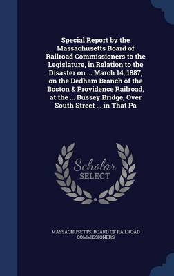 Special Report by the Massachusetts Board of Railroad Commissioners to the Legislature, in Relation to the Disaster on ... March 14, 1887, on the Dedham Branch of the Boston & Providence Railroad, at the ... Bussey Bridge, Over South Street ... in That Pa