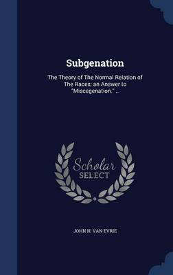 Subgenation: The Theory of the Normal Relation of the Races; An Answer to Miscegenation. ..
