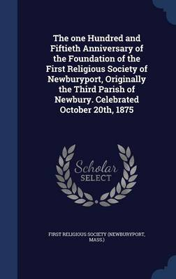The One Hundred and Fiftieth Anniversary of the Foundation of the First Religious Society of Newburyport, Originally the Third Parish of Newbury. Celebrated October 20th, 1875