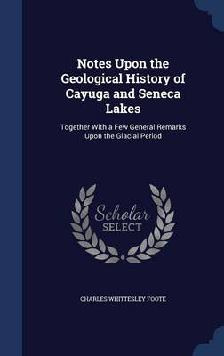 Notes Upon the Geological History of Cayuga and Seneca Lakes: Together with a Few General Remarks Upon the Glacial Period