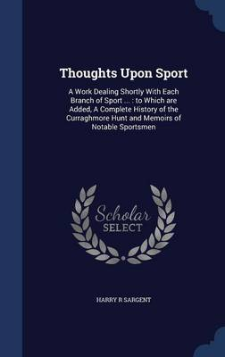 Thoughts Upon Sport: A Work Dealing Shortly with Each Branch of Sport ...: To Which Are Added, a Complete History of the Curraghmore Hunt and Memoirs of Notable Sportsmen