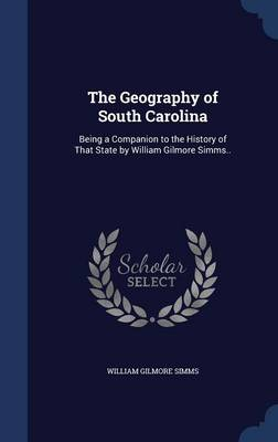 The Geography of South Carolina: Being a Companion to the History of That State by William Gilmore SIMMs..