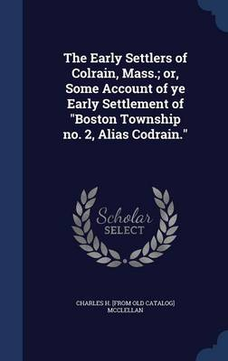 The Early Settlers of Colrain, Mass.; Or, Some Account of Ye Early Settlement of Boston Township No. 2, Alias Codrain.