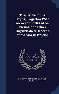 The Battle of the Boyne, Together with an Account Based on French and Other Unpublished Records of the War in Ireland