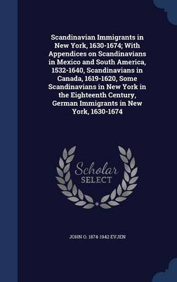 Scandinavian Immigrants in New York, 1630-1674; With Appendices on Scandinavians in Mexico and South America, 1532-1640, Scandinavians in Canada, 1619-1620, Some Scandinavians in New York in the Eighteenth Century, German Immigrants in New York, 1630-1674