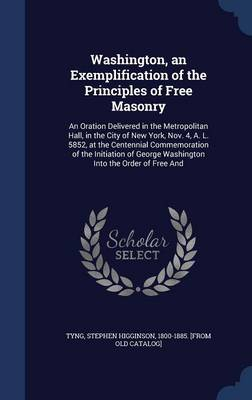 Washington, an Exemplification of the Principles of Free Masonry: An Oration Delivered in the Metropolitan Hall, in the City of New York, Nov. 4, A. L. 5852, at the Centennial Commemoration of the Initiation of George Washington Into the Order of Free and