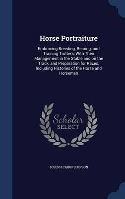 Horse Portraiture: Embracing Breeding, Rearing, and Training Trotters, with Their Management in the Stable and on the Track, and Preparation for Races; Including Histories of the Horse and Horsemen