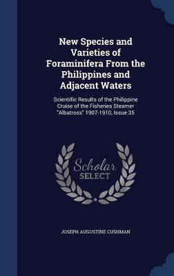 New Species and Varieties of Foraminifera from the Philippines and Adjacent Waters: Scientific Results of the Philippine Cruise of the Fisheries Steamer Albatross 1907-1910, Issue 35