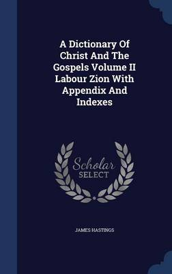 A Dictionary of Christ and the Gospels Volume II Labour Zion with Appendix and Indexes