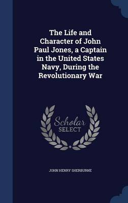 The Life and Character of John Paul Jones, a Captain in the United States Navy, During the Revolutionary War
