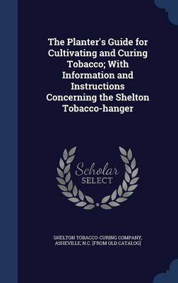 The Planter's Guide for Cultivating and Curing Tobacco; With Information and Instructions Concerning the Shelton Tobacco-Hanger
