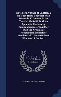 Notes of a Voyage to California Via Cape Horn, Together with Scenes in El Dorado, in the Years of 1849-'50. with an Appendix Containing Reminiscences ... Together with the Articles of Association and Roll of Members of the Associated Pioneers of the Terr