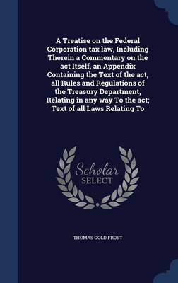 A Treatise on the Federal Corporation Tax Law, Including Therein a Commentary on the ACT Itself, an Appendix Containing the Text of the ACT, All Rules and Regulations of the Treasury Department, Relating in Any Way to the ACT; Text of All Laws Relating to