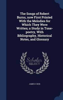 The Songs of Robert Burns, Now First Printed with the Melodies for Which They Were Written; A Study in Tone-Poetry, with Bibliography, Historical Notes, and Glossary