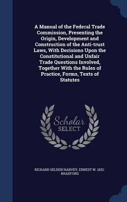 A Manual of the Federal Trade Commission, Presenting the Origin, Development and Construction of the Anti-Trust Laws, with Decisions Upon the Constitutional and Unfair Trade Questions Involved, Together with the Rules of Practice, Forms, Texts of Statutes
