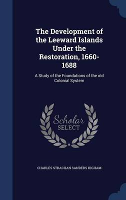 The Development of the Leeward Islands Under the Restoration, 1660-1688: A Study of the Foundations of the Old Colonial System