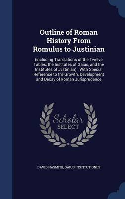 Outline of Roman History from Romulus to Justinian: (Including Translations of the Twelve Tables, the Institutes of Gaius, and the Institutes of Justinian): With Special Reference to the Growth, Development and Decay of Roman Jurisprudence