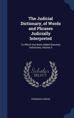 The Judicial Dictionary, of Words and Phrases Judicially Interpreted: To Which Has Been Added Statutory Definitions, Volume 3