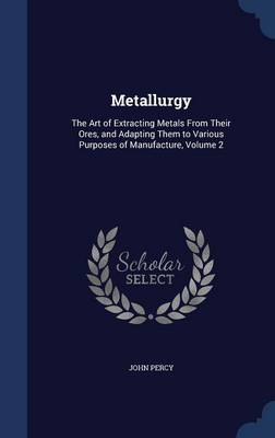 Metallurgy: The Art of Extracting Metals from Their Ores, and Adapting Them to Various Purposes of Manufacture, Volume 2