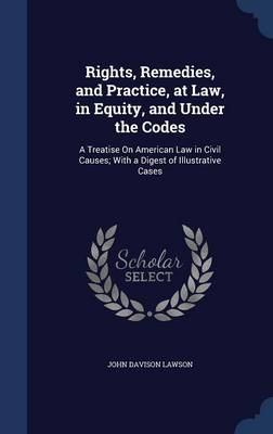 Rights, Remedies, and Practice, at Law, in Equity, and Under the Codes: A Treatise on American Law in Civil Causes; With a Digest of Illustrative Cases