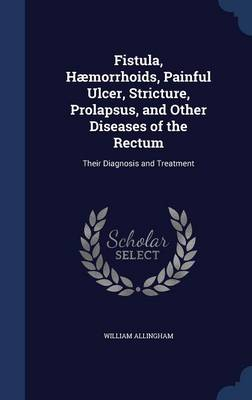 Fistula, Haemorrhoids, Painful Ulcer, Stricture, Prolapsus, and Other Diseases of the Rectum: Their Diagnosis and Treatment