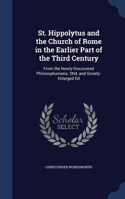 St. Hippolytus and the Church of Rome in the Earlier Part of the Third Century: From the Newly-Discovered Philosophumena. 2nd, and Greatly-Enlarged Ed