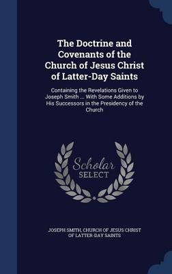 The Doctrine and Covenants of the Church of Jesus Christ of Latter-Day Saints: Containing the Revelations Given to Joseph Smith ... with Some Additions by His Successors in the Presidency of the Church
