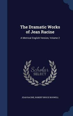 The Dramatic Works of Jean Racine: A Metrical English Version; Volume 2