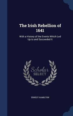 The Irish Rebellion of 1641: With a History of the Events Which Led Up to and Succeeded It