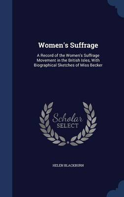 Women's Suffrage: A Record of the Women's Suffrage Movement in the British Isles, with Biographical Sketches of Miss Becker